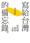 寫給台灣的備忘錄:彭明敏教授文集